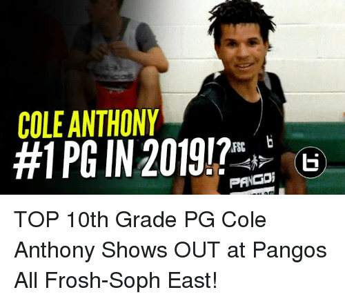 Memes, 🤖, and Top: COLE ANTHONY  #1 PG IN 201917  RG  PANGDi TOP 10th Grade PG Cole Anthony Shows OUT at Pangos All Frosh-Soph East!