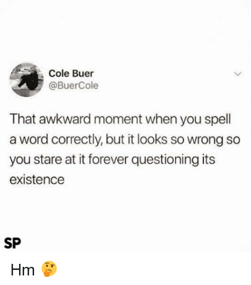 Awkward, Forever, and That Awkward Moment: Cole Buer  @BuerCole  That awkward moment when you spell  a word correctly, but it looks so wrong so  you stare at it forever questioning its  existence  SP Hm 🤔