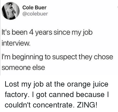 orange juice: Cole Buer  @colebuer  It's been 4 years since my job  interview.  I'm beginning to suspect they chose  someone  else Lost my job at the orange juice factory. I got canned because I couldn't concentrate. ZING!