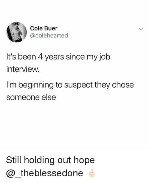 Funny, Job Interview, and Hope: Cole Buer  @colehearted  It's been 4 years since my job  interview.  I'm beginning to suspect they chose  someone else Still holding out hope @_theblessedone 🤞🏻