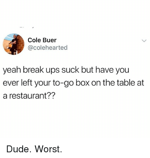 Dude, Funny, and Ups: Cole Buer  @colehearted  yeah break ups suck but have you  ever left your to-go box on the table at  a restaurant?? Dude. Worst.