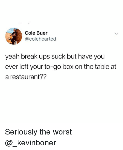Funny, Meme, and The Worst: Cole Buer  @colehearted  yeah break ups suck but have you  ever left your to-go box on the table at  a restaurant?? Seriously the worst @_kevinboner