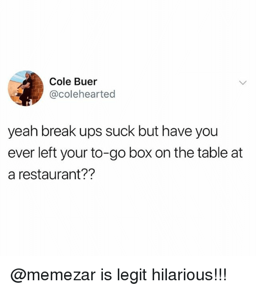 Memes, Ups, and Yeah: Cole Buer  @colehearted  yeah break ups suck but have you  ever left your to-go box on the table at  a restaurant?? @memezar is legit hilarious!!!