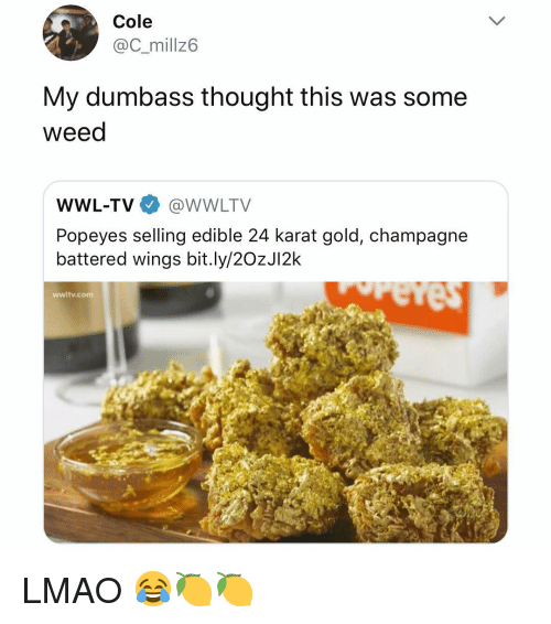 Lmao, Popeyes, and Weed: Cole  @C_millz6  My dumbass thought this was some  weed  WWL-TV@WWLTV  Popeyes selling edible 24 karat gold, champagne  battered wings bit.ly/2OzJI2k  wwltv.com LMAO 😂🍋🍋