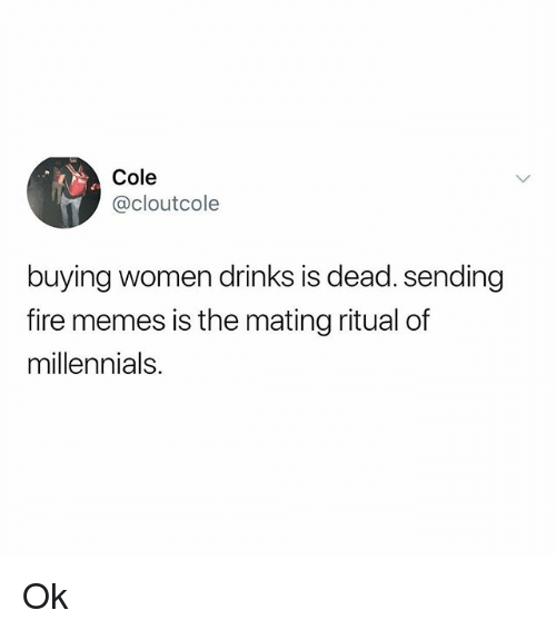 Fire, Memes, and Millennials: Cole  @cloutcole  buying women drinks is dead. sending  fire memes is the mating ritual of  millennials. Ok