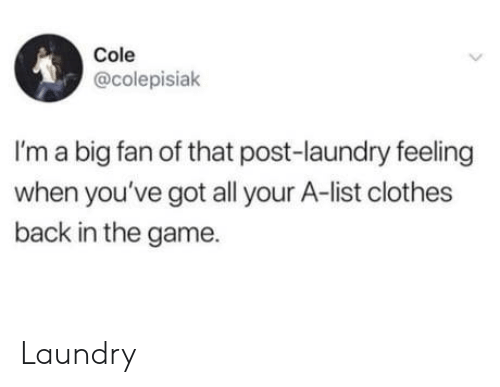 Laundry: Cole  @colepisiak  I'm a big fan of that post-laundry feeling  when you've got all your A-list clothes  back in the game Laundry