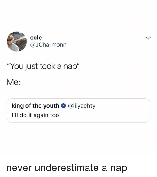 "Do It Again, Relatable, and Never: cole  @JCharmonn  ""You just took a nap""  Me:  king of the youth  l'll do it again too  @lilyachty never underestimate a nap"