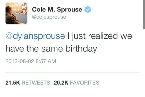 Birthday: Cole M. Sprouse  9.2  @colesprouse  @dylansprouse I just realized we  have the same birthday  2013-08-02 8:57 AM  21.5K RETWEETS 20.2K FAVORITES