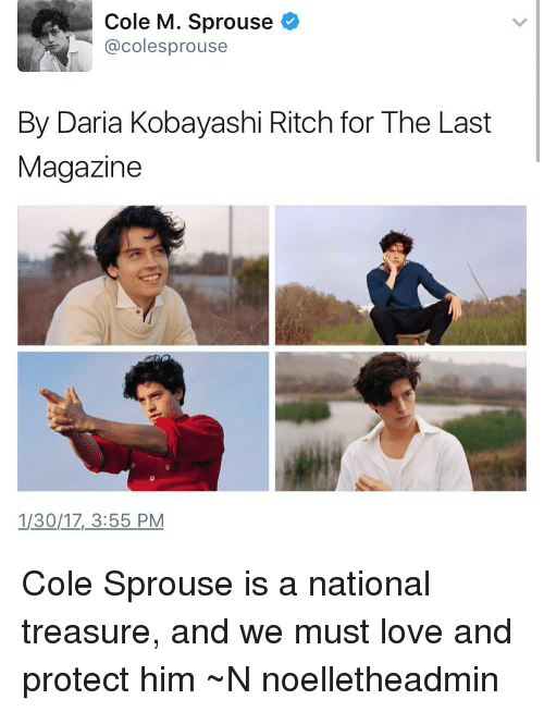 Memes, Daria, and Cole Sprouse: Cole M. Sprouse  acolesprouse  By Daria Kobayashi Ritch for The Last  Magazine  1/30/17, 3:55 PM Cole Sprouse is a national treasure, and we must love and protect him ~N noelletheadmin