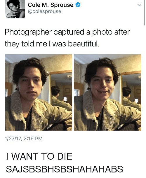 Memes, 🤖, and Coles: Cole M. Sprouse  @coles prouse  Photographer captured a photo after  they told me I was beautiful  1/27/17, 2:16 PM I WANT TO DIE SAJSBSBHSBSHAHAHABS
