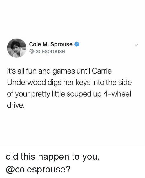 fun and games: Cole M. Sprouse  @colesprouse  It's all fun and games until Carrie  Underwood digs her keys into the side  of your pretty little souped up 4-wheel  drive. did this happen to you, @colesprouse?