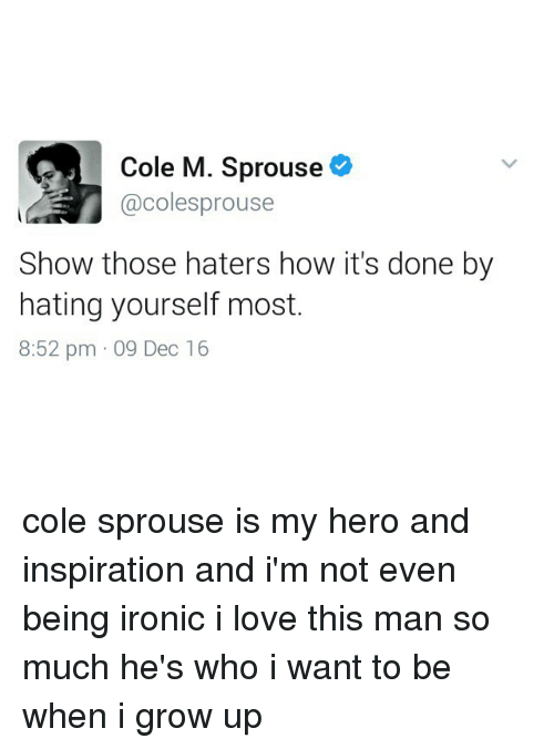 My Hero: Cole M. Sprouse  @colesprouse  Show those haters how it's done by  hating yourself most  8:52 pm 09 Dec 16 cole sprouse is my hero and inspiration and i'm not even being ironic i love this man so much he's who i want to be when i grow up