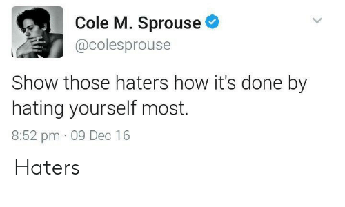 haters: Cole M. Sprouse  @colesprouse  Show those haters how it's done by  hating yourself most.  8:52 pm 09 Dec 16 Haters
