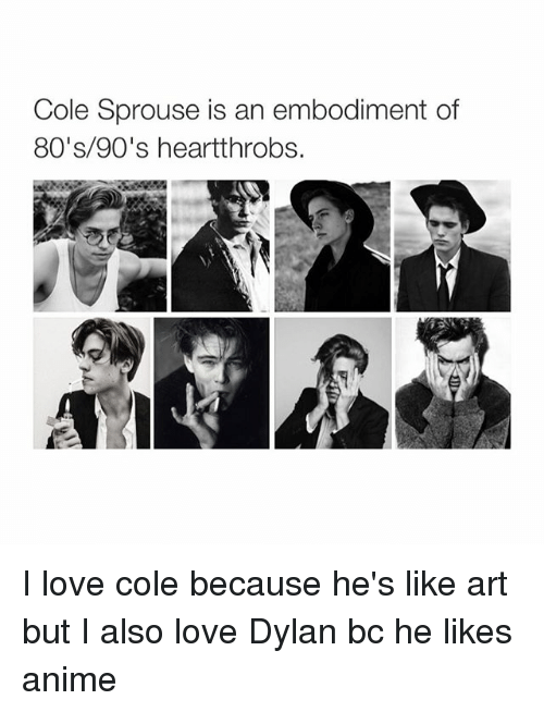 Girl Memes: Cole Sprouse is an embodiment of  80's 90's heartthrobs. I love cole because he's like art but I also love Dylan bc he likes anime