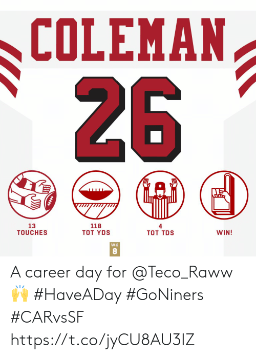 coleman: COLEMAN  26  13  TOUCHES  118  ТOT YDS  Тот TDS  WIN!  WK  HHHH A career day for @Teco_Raww 🙌 #HaveADay #GoNiners #CARvsSF https://t.co/jyCU8AU3IZ