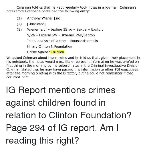 Children, Crime, and Fbi: Coleman told us that he kept regularly took notes in a journal. Coleman's  notes from October 4 contained the following entry:  (1) Anthony Wiener [sic]  (2) [Unrelated]  (3) Wiener [sic] texting 15 yo Sexually Explicit  9/26 Federal SW IPhone/IPAD/Laptop  Initial analysis of laptop thousands emails  Hillary Clinton & Foundation  Crime Against Children  We asked Coleman about these notes and he told us that, given their placement in  his notebook, the notes would most likely represent information he was briefed on  first thing in the morning by his subordinates in the Criminal Investigative Division  Coleman stated that he may have passed this information to other FBI executives  after the morning briefing with the Director, but he could not remember if that  occurred here.