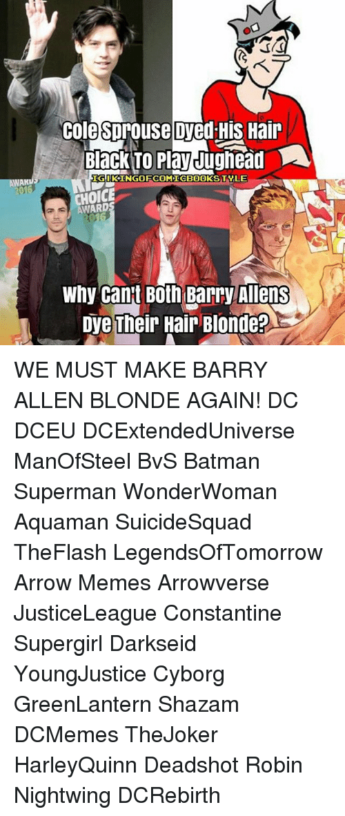 constantine: Colesprouse Dyed HIS Hair  Black To PlayJughead  UDGIKINGOFCOMICBOOKSTVLE  CHOICE  Why Cant Both Barry Allens  DyeTheir Hair Blonde? WE MUST MAKE BARRY ALLEN BLONDE AGAIN! DC DCEU DCExtendedUniverse ManOfSteel BvS Batman Superman WonderWoman Aquaman SuicideSquad TheFlash LegendsOfTomorrow Arrow Memes Arrowverse JusticeLeague Constantine Supergirl Darkseid YoungJustice Cyborg GreenLantern Shazam DCMemes TheJoker HarleyQuinn Deadshot Robin Nightwing DCRebirth