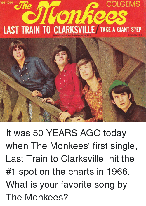 Memes, Giant, and Giants: COLGEMS  Che  66-1001  LAST TRAIN TO TAKE A GIANT STEP  Manufactured and Distributed by RCA  Printed in U SA It was 50 YEARS AGO today when The Monkees' first single, Last Train to Clarksville, hit the #1 spot on the charts in 1966. What is your favorite song by The Monkees?