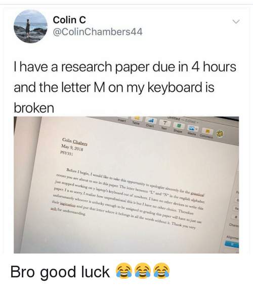 """unlucky: Colin C  @ColinChambers44  I have a research paper due in 4 hours  and the letter M on my keyboard is  broken  Colin Chabers  May 9, 2018  PSY331  Before I begin, I would like to take this opportunity to apologize sincercly for the graatical  errors you are about to see in this paper The letter between """"L."""" and """"N"""" in the english alphabet  just stopped working on y laptop's keyboard out of nowhere. I have no other devices to write this  paper. I a so sorry, I realize how unprofessional this is but I have no other choice. Therefore  unfortunately whoever is unlucky enough to be assigned to grading this paper will have to just use  their isginavion and put that letter where it belongs in all the words without it. Thank you very  uch for understanding Bro good luck 😂😂😂"""