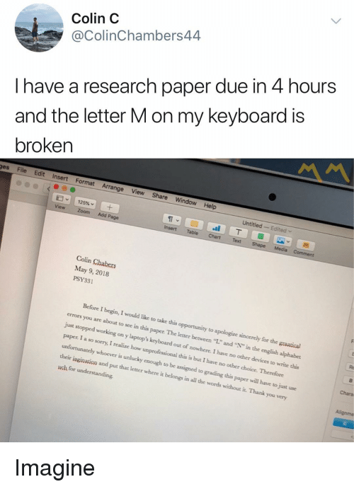 """unlucky: Colin C  @ColinChambers44  I have a research paper due in 4 hours  and the letter M on my keyboard is  broken  ges File Edit Insert Format Arrange View Share Window Help  Untitled Edited  ST  Insert Table ChartText  View Zoom Add Page  Colin Chabers  May 9, 2018  PSY331  Before I begin, I would like to take this opportunity to apologize sincerely for the graatical  errors you are about to see in this paper. The letter between """"L"""" and """""""" in the english alphabet  just stopped working on y laptop's keyboard out of nowhere. I have no other devices to write this  paper. I a so sorry, I realize how unprofessional this is but I have no other choice. Therefore  unfortunately whoever is unlucky enough to be assigned to grading this paper will have to just use  their iagination and put that letter where it belongs in all the words without it. Thank you very  uch for understanding  Chara Imagine"""