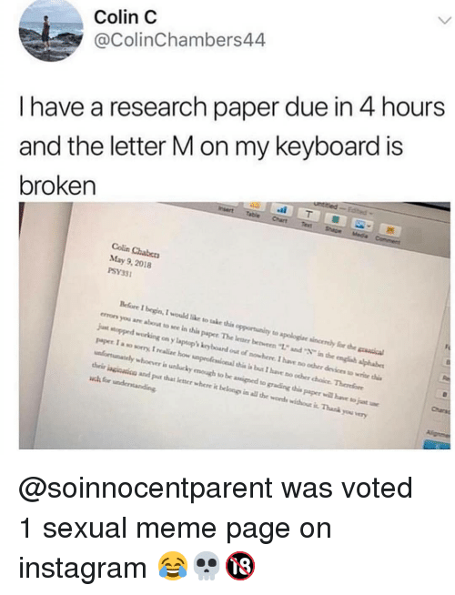"grading: Colin C  @ColinChambers44  I have a research paper due in 4 hours  and the letter M on my keyboard is  broken  Colin Chabers  May 9, 2018  PSY33  Before I begin, I would like to take this opportunity to apologiae sincenly for h  errors you are about to sce in this paper The leaer bevren ""12 and in the engh alphabe  jut stopped working on y laptop kcy board out of nowhere. I have no ocher devices to wrice i  paper I a so sorry, I realc how unproficsional this i bus I have no ocher choice Therefore  unfortunately whoover is unlucky emough to be assined to grading this paper will bave to juat  heir inginsicn and put that letner where it belongs in all te words withou it. Thask you very  Charsa @soinnocentparent was voted 1 sexual meme page on instagram 😂💀🔞"