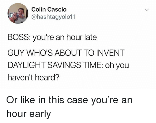 Daylight Savings Time: Colin Cascio  @hashtagyolo11  BOSS: you're an hour late  GUY WHO'S ABOUT TO INVENT  DAYLIGHT SAVINGS TIME: oh you  haven't heard? Or like in this case you're an hour early
