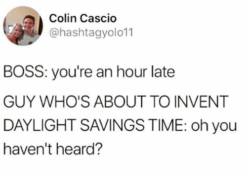 Daylight Savings Time: Colin Cascio  @hashtagyolo11  BOSS: you're an hour late  GUY WHO'S ABOUT TO INVENT  DAYLIGHT SAVINGS TIME: oh you  haven't heard?