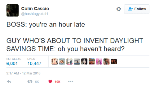 """Daylight Savings Time: Colin Cascio  @hashtagyolo11  *  """" Follow  BOSS: you're an hour late  GUY WHO'S ABOUT TO INVENT DAYLIGHT  SAVINGS TIME: oh you haven't heard?  RETWEETS  LIKES  6,001 10,447  9:17 AM-12 Mar 2016"""
