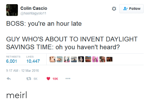 """Daylight Savings Time: Colin Cascio  @hashtagyolo11  *  """" Follow  BOSS: you're an hour late  GUY WHO'S ABOUT TO INVENT DAYLIGHT  SAVINGS TIME: oh you haven't heard?  RETWEETS  LIKES  6,001 10,447  9:17 AM-12 Mar 2016 meirl"""
