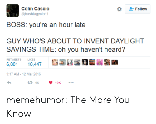 Daylight Savings Time: Colin Cascio  @hashtagyolo11  Follow  BOSS: you're an hour late  GUY WHO'S ABOUT TO INVENT DAYLIGHT  SAVINGS TIME: oh you haven't heard?  RETWEETSLIKES  6,001 10,447  17 AM-12 Mar 2016 memehumor:  The More You Know