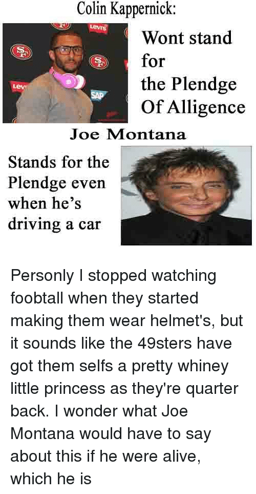 Joe Montana: Colin Colin Kappernick  Wont stand  for  the Plendge  of Alligence  Joe Montana  Stands for the  Plendge even  when he's  driving a car Personly I stopped watching foobtall when they started making them wear helmet's, but it sounds like the 49sters have got them selfs a pretty whiney little princess as they're quarter back. I wonder what Joe Montana would have to say about this if he were alive, which he is