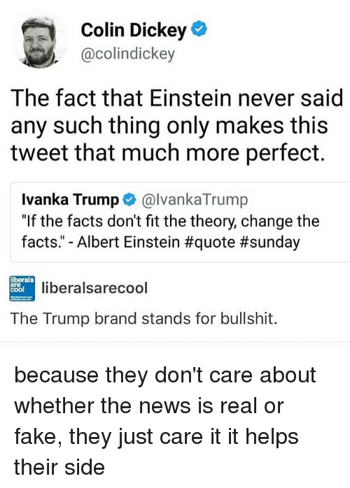 Albert Einstein, Facts, and Fake: Colin Dickey  @colindickey  The fact that Einstein never said  any such thing only makes this  tweet that much more perfect.  Ivanka Trumpe@lvanka Trump  Ivanka Trump e》 @IvankaTrump  If the facts don't fit the theory, change the  facts. Albert Einstein #quote #sunday  llberals  are  cool  liberalsarecool  The Trump brand stands for bullshit. because they don't care about whether the news is real or fake, they just care it it helps their side