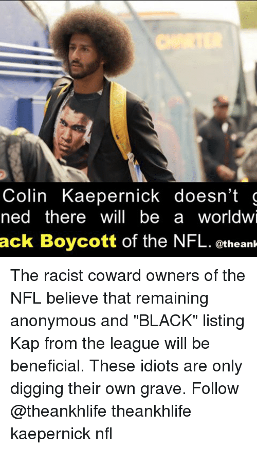 "Memes, 🤖, and Graves: Colin Kaepernick doesn't g  ned there will be a worldwi  ack Boycott of the NFL. @the ank The racist coward owners of the NFL believe that remaining anonymous and ""BLACK"" listing Kap from the league will be beneficial. These idiots are only digging their own grave. Follow @theankhlife theankhlife kaepernick nfl"