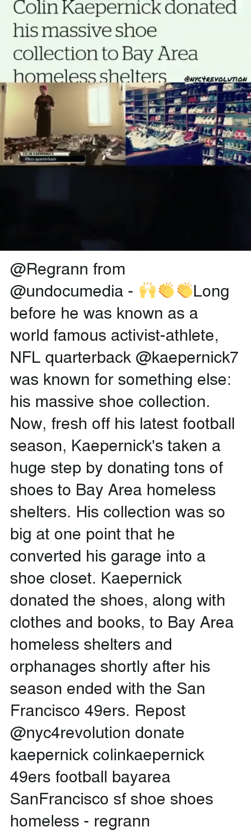 49er: Colin Kaepernick donated  his massive shoe  Collection to Bay Area  homeless shelters  ANYCYREVOLUTON  49ers warterback @Regrann from @undocumedia - 🙌👏👏Long before he was known as a world famous activist-athlete, NFL quarterback @kaepernick7 was known for something else: his massive shoe collection. Now, fresh off his latest football season, Kaepernick's taken a huge step by donating tons of shoes to Bay Area homeless shelters. His collection was so big at one point that he converted his garage into a shoe closet. Kaepernick donated the shoes, along with clothes and books, to Bay Area homeless shelters and orphanages shortly after his season ended with the San Francisco 49ers. Repost @nyc4revolution donate kaepernick colinkaepernick 49ers football bayarea SanFrancisco sf shoe shoes homeless - regrann