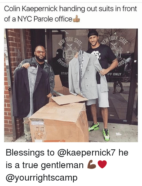 True Gentleman: Colin Kaepernick handing out suits in front  of a NYC Parole office  STAF  FF ONLY Blessings to @kaepernick7 he is a true gentleman 💪🏿❤️ @yourrightscamp