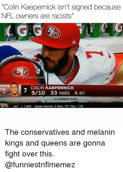 "Colin Kaepernick, Nfl, and Fight: ""Colin Kaepernick isn't signed because  NFL owners are racists""  4 G  Do  FUNNIESTNFLMEM  COLIN KAEPERNICK  5/10 33 YARDS 4 INT  O CAREER HIGH  JAX, 1 INT Allen Hurns: 2 Rec, 70 Yds, 1 TD The conservatives and melanin kings and queens are gonna fight over this. @funniestnflmemez"