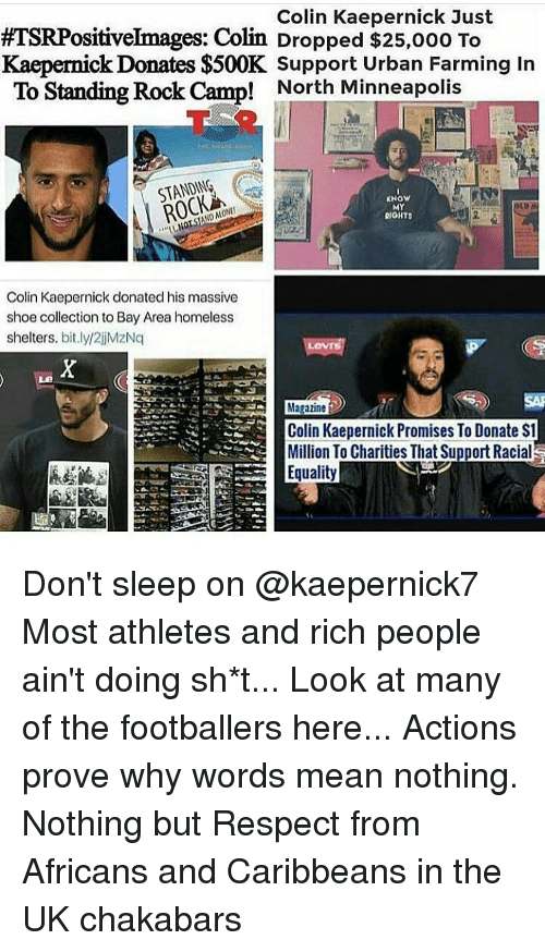 Colin Kaepernick, Memes, and Minneapolis: Colin Kaepernick Just  es:  Colin Dropped $25,ooo To  Kaepernick Donates $500K Support Urban Farming In  To Standing Rock Camp! North Minneapolis  Raon  STANDING  KNOW  MY  RIGHTS  Colin Kaepernick donated his massive  shoe collection to Bay Area homeless  shelters, bit.ly/2ijMzNq  Colin Kaepernick Promises To Donate St  Million To Charities That Support Racial  Equality Don't sleep on @kaepernick7 Most athletes and rich people ain't doing sh*t... Look at many of the footballers here... Actions prove why words mean nothing. Nothing but Respect from Africans and Caribbeans in the UK chakabars