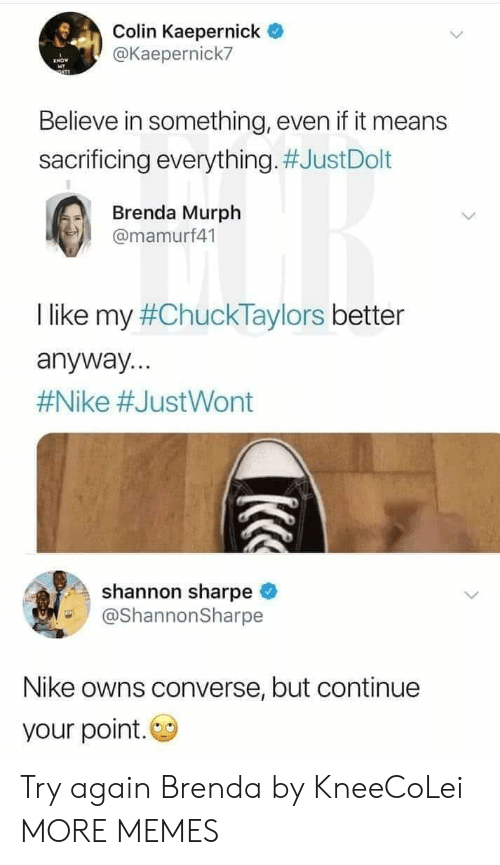 Your Point: Colin Kaepernick  @Kaepernick7  Believe in something, even if it means  sacrificing everything. #JustDolt  Brenda Murph  @mamurf41  I like my #ChuckTaylors better  anyway...  #Nike #JustWont  shannon sharpe  @ShannonSharpe  Nike owns converse, but continue  your point. Try again Brenda by KneeCoLei MORE MEMES