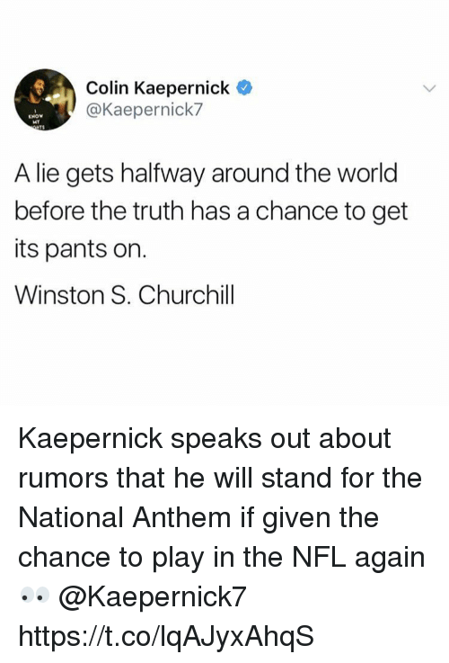 Colin Kaepernick, Memes, and Nfl: Colin Kaepernick  @Kaepernick7  KNOW  MY  TS  A lie gets halfway around the world  before the truth has a chance to get  its pants on.  Winston S. Churchill Kaepernick speaks out about rumors that he will stand for the National Anthem if given the chance to play in the NFL again 👀 @Kaepernick7 https://t.co/lqAJyxAhqS