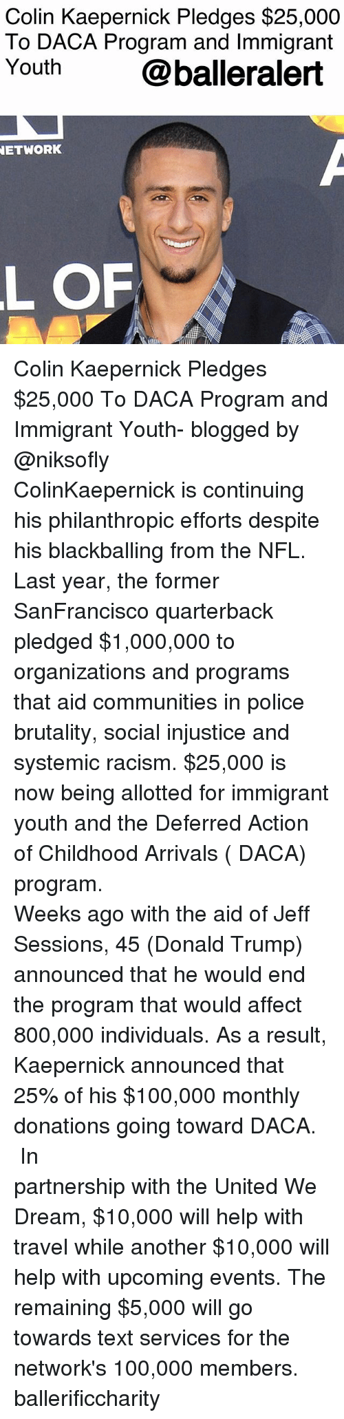 Anaconda, Colin Kaepernick, and Donald Trump: Colin Kaepernick Pledges $25,000  To DACA Program and Immigrant  Youth@balleralert  ETWORK  L OF Colin Kaepernick Pledges $25,000 To DACA Program and Immigrant Youth- blogged by @niksofly ⠀⠀⠀⠀⠀⠀⠀⠀⠀⠀⠀⠀⠀⠀⠀⠀⠀⠀⠀⠀⠀⠀⠀⠀⠀⠀⠀⠀⠀⠀⠀⠀⠀⠀ ColinKaepernick is continuing his philanthropic efforts despite his blackballing from the NFL. Last year, the former SanFrancisco quarterback pledged $1,000,000 to organizations and programs that aid communities in police brutality, social injustice and systemic racism. $25,000 is now being allotted for immigrant youth and the Deferred Action of Childhood Arrivals ( DACA) program. ⠀⠀⠀⠀⠀⠀⠀⠀⠀⠀⠀⠀⠀⠀⠀⠀⠀⠀⠀⠀⠀⠀⠀⠀⠀⠀⠀⠀⠀⠀⠀⠀⠀⠀ Weeks ago with the aid of Jeff Sessions, 45 (Donald Trump) announced that he would end the program that would affect 800,000 individuals. As a result, Kaepernick announced that 25% of his $100,000 monthly donations going toward DACA. ⠀⠀⠀⠀⠀⠀⠀⠀⠀⠀⠀⠀⠀⠀⠀⠀⠀⠀⠀⠀⠀⠀⠀⠀⠀⠀⠀⠀⠀⠀⠀⠀⠀⠀ In partnership with the United We Dream, $10,000 will help with travel while another $10,000 will help with upcoming events. The remaining $5,000 will go towards text services for the network's 100,000 members. ballerificcharity
