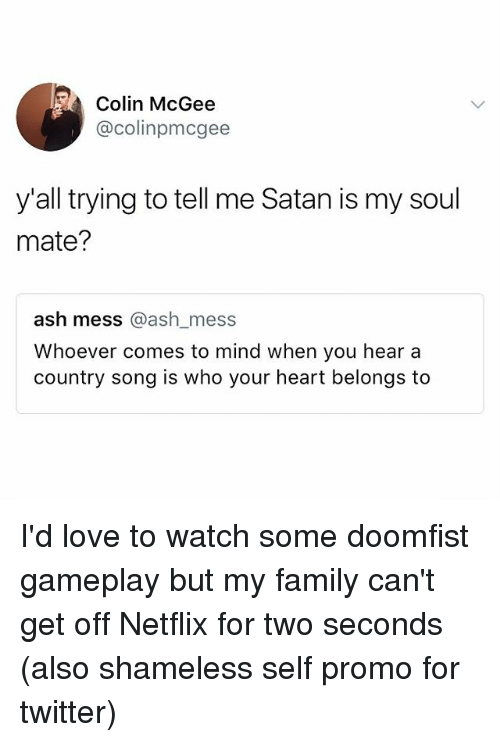 Ash, Family, and Ironic: Colin McGee  @colinpmcgee  y'all trying to tell me Satan is my soul  mate?  ash mess @ash mess  Whoever comes to mind when you hear a  country song is who your heart belongs to  ash mess @ash_mess I'd love to watch some doomfist gameplay but my family can't get off Netflix for two seconds (also shameless self promo for twitter)