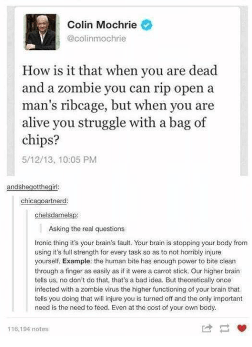 injure: Colin Mochrie  @colinmochrie  How is it that when you are dead  and a zombie you can rip open a  man's ribcage, but when you are  alive you struggle with a bag of  chips?  5/12/13, 10:05 PM  andshegotth  chicagoartnerd  helsdame  Asking the real questions  Ironic thing it's your brain's fault. Your brain is stopping your body from  using it's full strength for every task so as to not horribly injure  yourself. Example: the human bite has enough power to bite clean  through a finger as easily as if it were a carrot stick. Our higher brain  tells us, no don't do that, that's a bad idea. But theoretically once  infected with a zombie virus the higher functioning of your brain that  tells you doing that will injure you is turned off and the only important  need is the need to feed. Even at the cost of your own body.  116, 194 notes