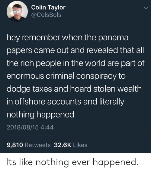 Colin: Colin Taylor  @ColsBols  hey remember when the panama  papers came out and revealed that all  the rich people in the world are part of  enormous criminal conspiracy to  dodge taxes and hoard stolen wealth  in offshore accounts and literally  nothing happened  2018/08/15 4:44  9,810 Retweets 32.6K Likes Its like nothing ever happened.