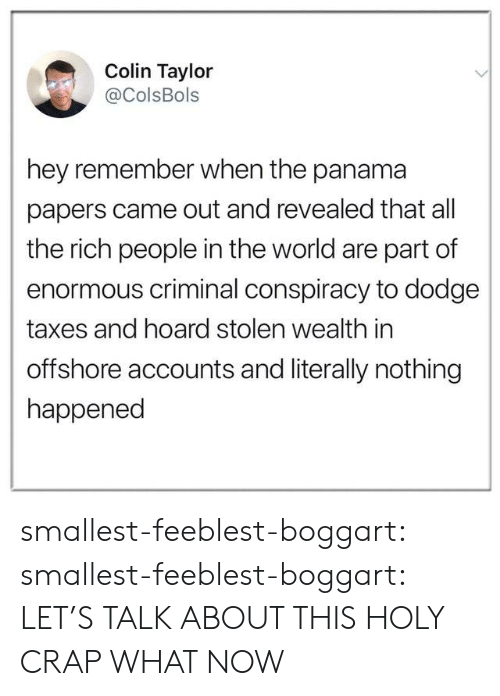 Colin: Colin Taylor  @ColsBols  hey remember when the panama  papers came out and revealed that all  the rich people in the world are part of  enormous criminal conspiracy to dodge  taxes and hoard stolen wealth in  offshore accounts and literally nothing  happened smallest-feeblest-boggart: smallest-feeblest-boggart: LET'S TALK ABOUT THIS HOLY CRAP WHAT NOW