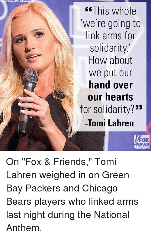 "Chicago, Chicago Bears, and Friends: colin Young-Walf/visionA  KsThis whole  'we're going to  link arms for  solidarity.  How about  we put our  hand over  our hearts  for solidarity?""""  -lomi Lahren  FOX  NEWS On ""Fox & Friends,"" Tomi Lahren weighed in on Green Bay Packers and Chicago Bears players who linked arms last night during the National Anthem."