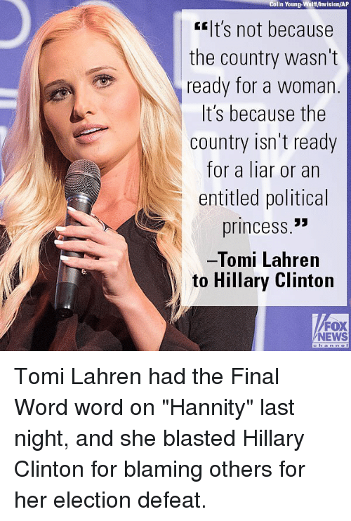 "Hillary Clinton, Memes, and News: Colin Young-Wolff/ Invision/AP  lt's not because  the country wasn't  ready for a woman  t S because the  country isn't ready  for a liar or an  entitled political  princess.""  Tomi Lahren  to Hillary Clinton  FOX  NEWS Tomi Lahren had the Final Word word on ""Hannity"" last night, and she blasted Hillary Clinton for blaming others for her election defeat."