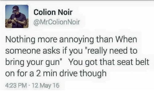 "Memes, Drive, and Annoying: Colion Noir  @MrColionNoir  Nothing more annoying than When  someone asks if you ""really need to  bring your gun"" You got that seat belt  on for a 2 min drive though  4:23 PM 12 May 16"