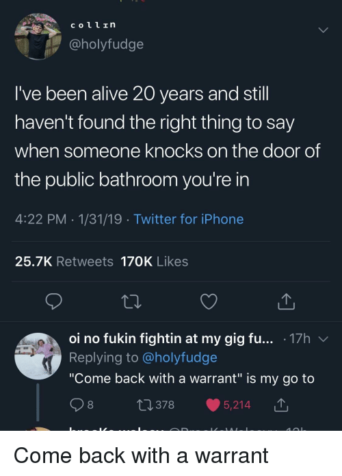 """coll: coll In  @holyfudge  I've been alive 20 years and stil  haven't found the right thing to say  when someone knocks on the door of  the public bathroom you're in  4:22 PM 1/31/19 Twitter for iPhone  25.7K Retweets 170K Likes  oi no fukin fightin at my gig fu... .17h v  Replying to @holyfudge  """"Come back with a warrant"""" is my go to  0378 5,214 T Come back with a warrant"""
