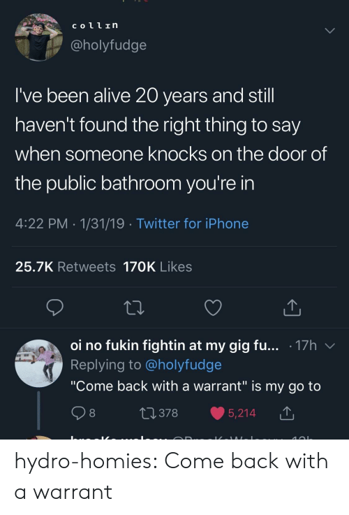 "Say When: coll In  @holyfudge  I've been alive 20 years and stil  haven't found the right thing to say  when someone knocks on the door of  the public bathroom you're in  4:22 PM 1/31/19 Twitter for iPhone  25.7K Retweets 170K Likes  oi no fukin fightin at my gig fu... .17h v  Replying to @holyfudge  ""Come back with a warrant"" is my go to  0378 5,214 T hydro-homies:  Come back with a warrant"