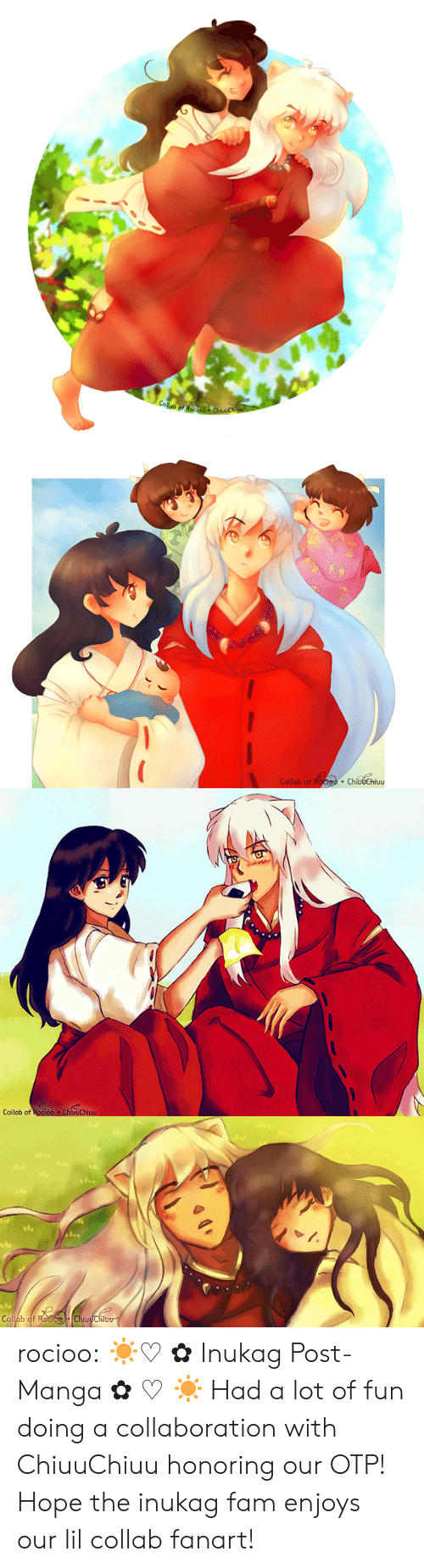 Enjoys: Collab of Roo  ChivuChi   Collab of Roctoo + ChíudChiuu  +   Collab of Rocioo ChluuChiuu   Op  Collab of RocioChiuuChiou rocioo:  ☀♡✿Inukag Post-Manga✿♡☀ Had a lot of fun doing a collaboration with ChiuuChiuuhonoring our OTP! Hope the inukag fam enjoys our lil collab fanart!